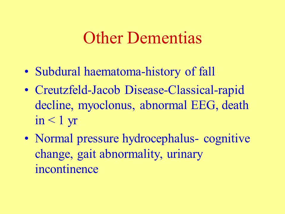 Other Dementias Subdural haematoma-history of fall Creutzfeld-Jacob Disease-Classical-rapid decline, myoclonus, abnormal EEG, death in < 1 yr Normal pressure hydrocephalus- cognitive change, gait abnormality, urinary incontinence