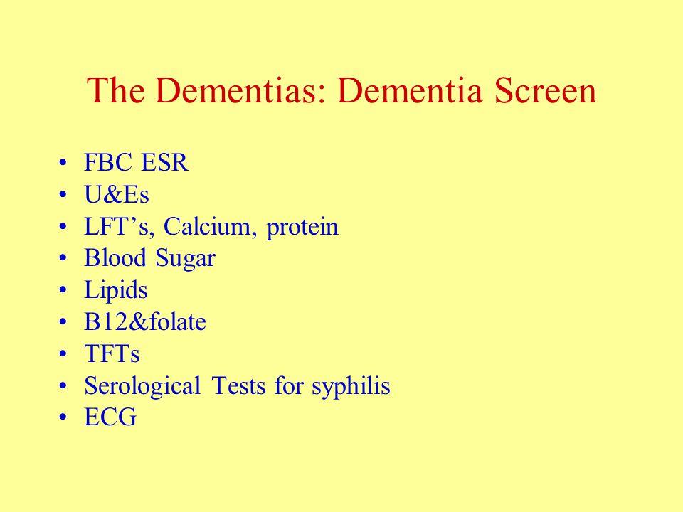 The Dementias: Dementia Screen FBC ESR U&Es LFT's, Calcium, protein Blood Sugar Lipids B12&folate TFTs Serological Tests for syphilis ECG