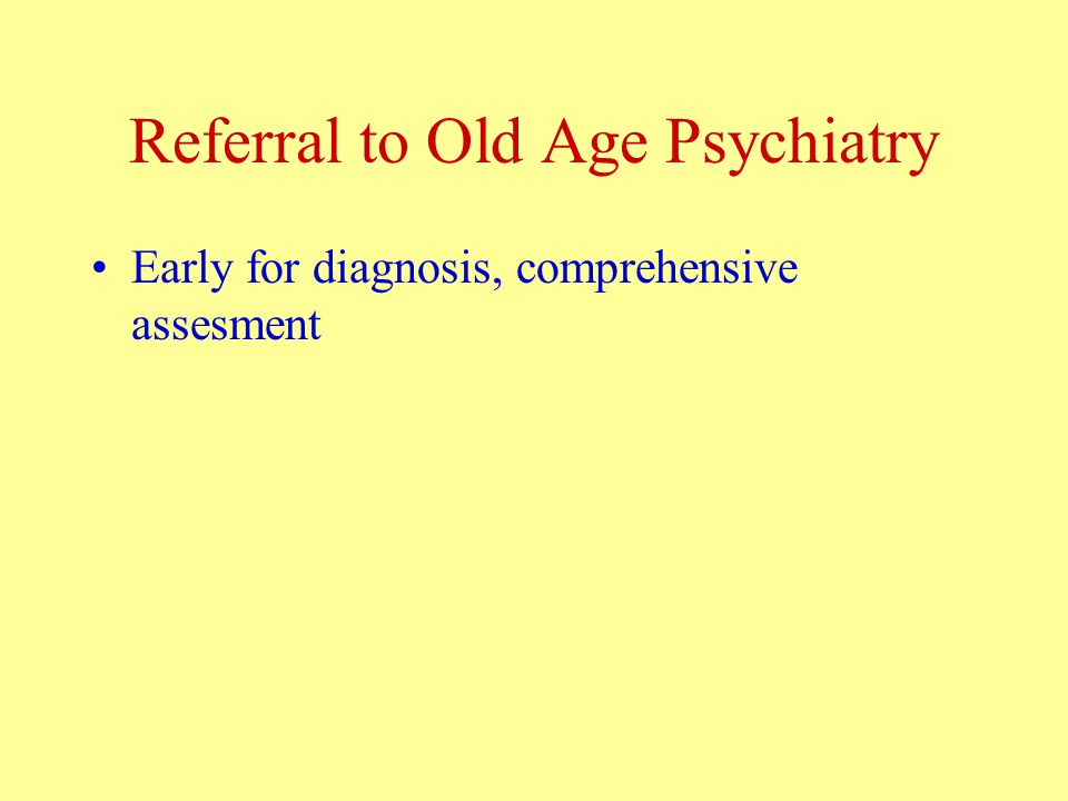 Referral to Old Age Psychiatry Early for diagnosis, comprehensive assesment