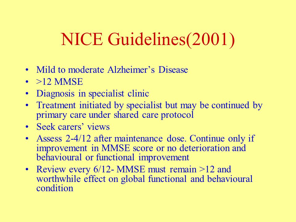 NICE Guidelines(2001) Mild to moderate Alzheimer's Disease >12 MMSE Diagnosis in specialist clinic Treatment initiated by specialist but may be continued by primary care under shared care protocol Seek carers' views Assess 2-4/12 after maintenance dose.