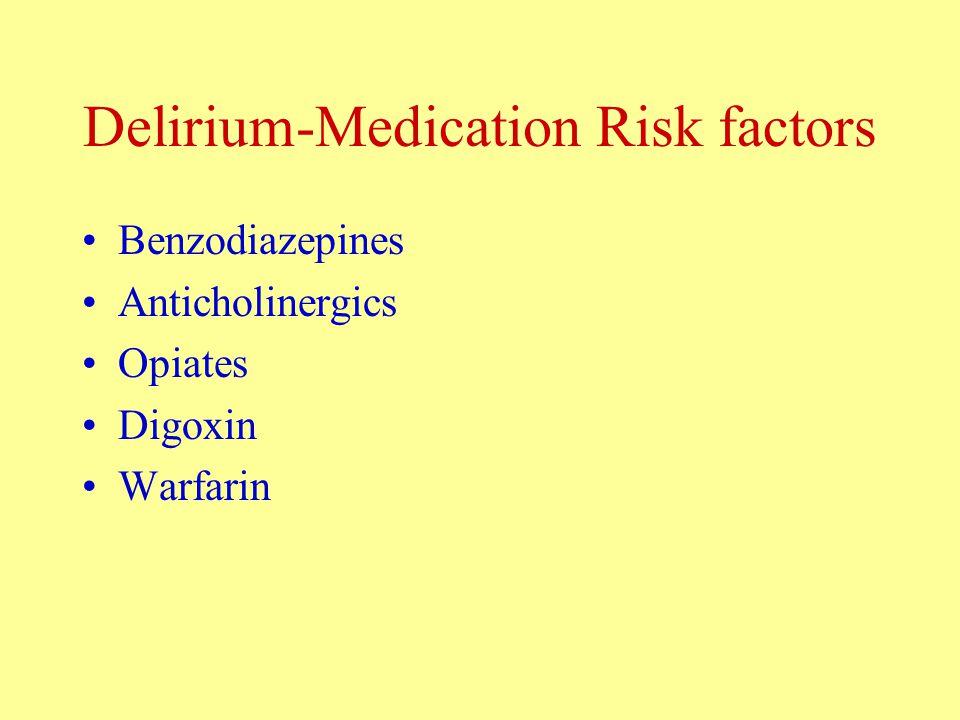 Delirium-Medication Risk factors Benzodiazepines Anticholinergics Opiates Digoxin Warfarin