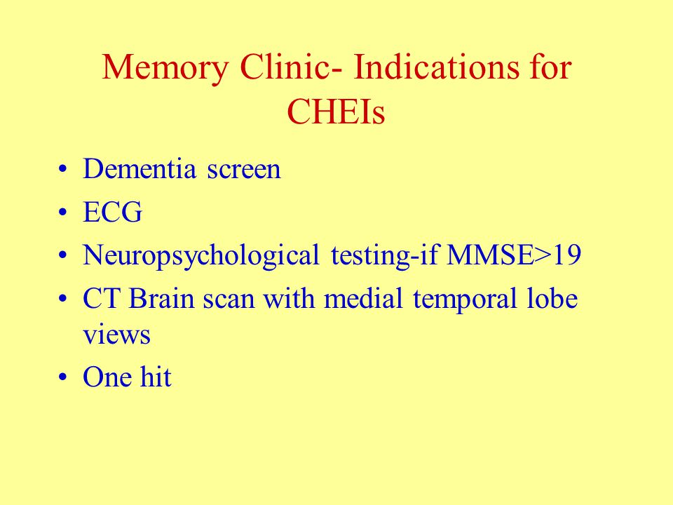 Memory Clinic- Indications for CHEIs Dementia screen ECG Neuropsychological testing-if MMSE>19 CT Brain scan with medial temporal lobe views One hit