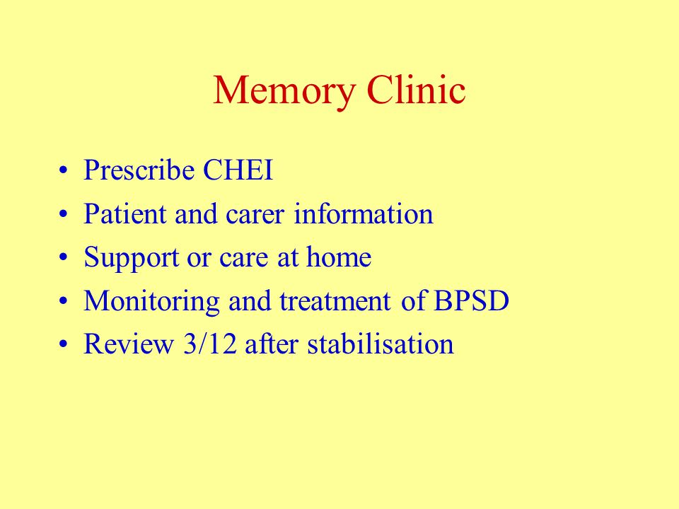 Memory Clinic Prescribe CHEI Patient and carer information Support or care at home Monitoring and treatment of BPSD Review 3/12 after stabilisation
