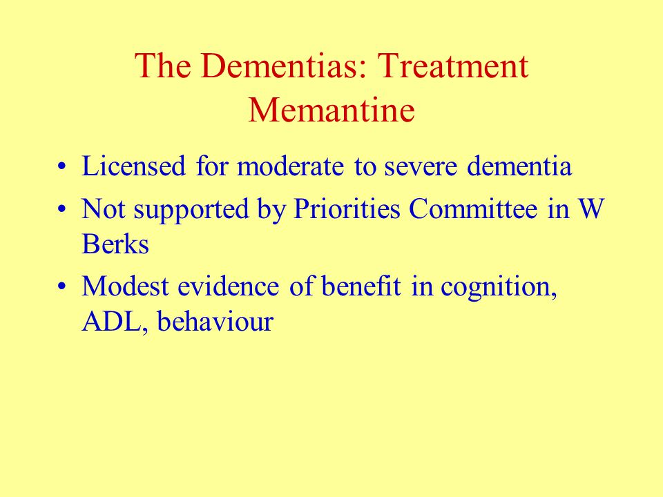 The Dementias: Treatment Memantine Licensed for moderate to severe dementia Not supported by Priorities Committee in W Berks Modest evidence of benefit in cognition, ADL, behaviour