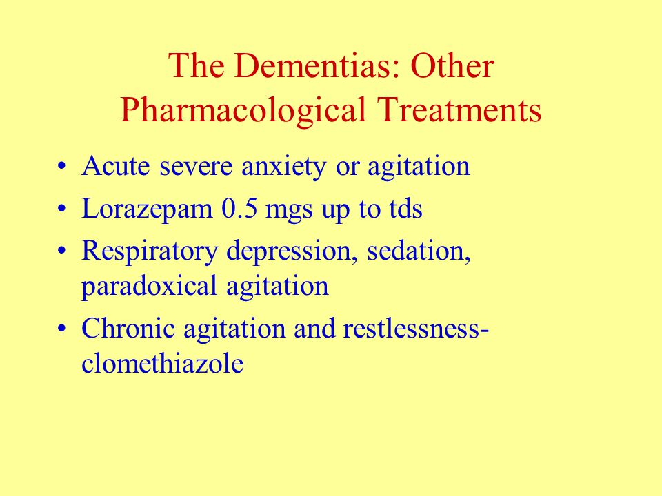The Dementias: Other Pharmacological Treatments Acute severe anxiety or agitation Lorazepam 0.5 mgs up to tds Respiratory depression, sedation, paradoxical agitation Chronic agitation and restlessness- clomethiazole