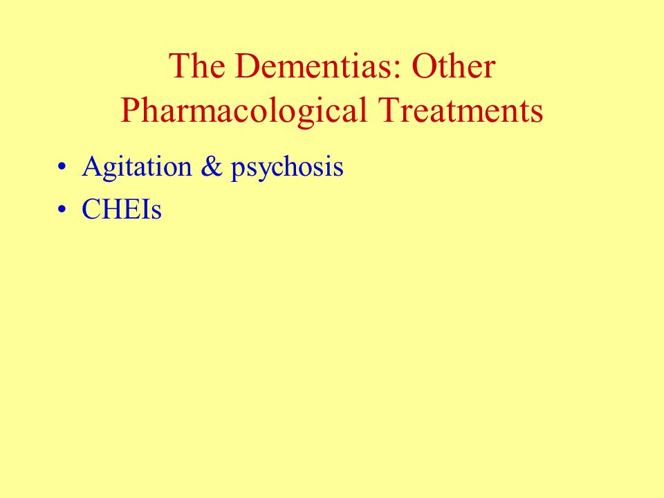 The Dementias: Other Pharmacological Treatments Agitation & psychosis CHEIs