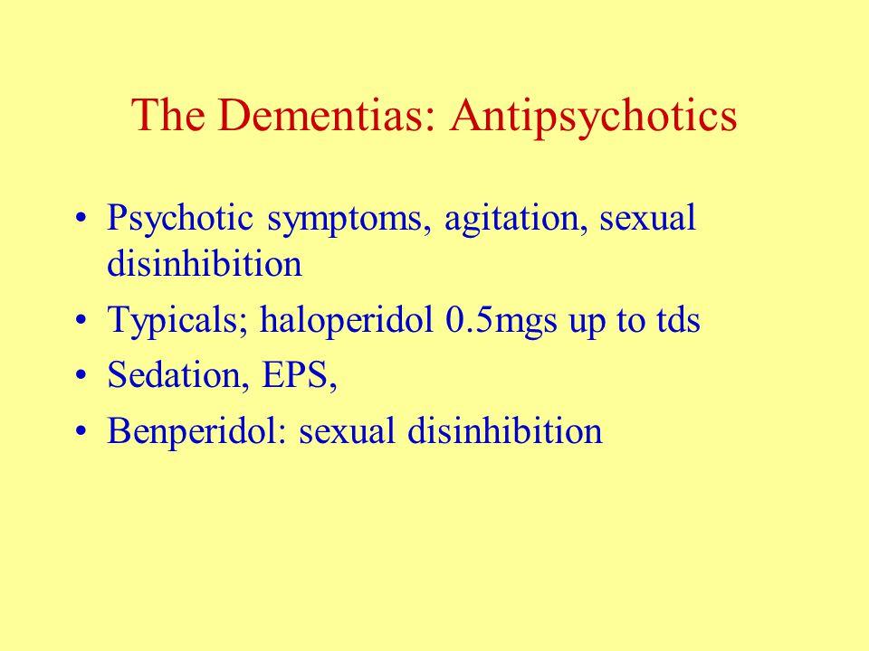 The Dementias: Antipsychotics Psychotic symptoms, agitation, sexual disinhibition Typicals; haloperidol 0.5mgs up to tds Sedation, EPS, Benperidol: sexual disinhibition