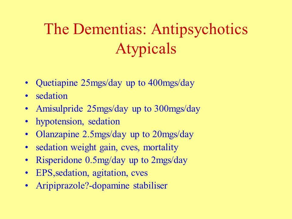 The Dementias: Antipsychotics Atypicals Quetiapine 25mgs/day up to 400mgs/day sedation Amisulpride 25mgs/day up to 300mgs/day hypotension, sedation Olanzapine 2.5mgs/day up to 20mgs/day sedation weight gain, cves, mortality Risperidone 0.5mg/day up to 2mgs/day EPS,sedation, agitation, cves Aripiprazole -dopamine stabiliser