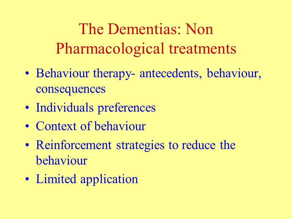 The Dementias: Non Pharmacological treatments Behaviour therapy- antecedents, behaviour, consequences Individuals preferences Context of behaviour Reinforcement strategies to reduce the behaviour Limited application