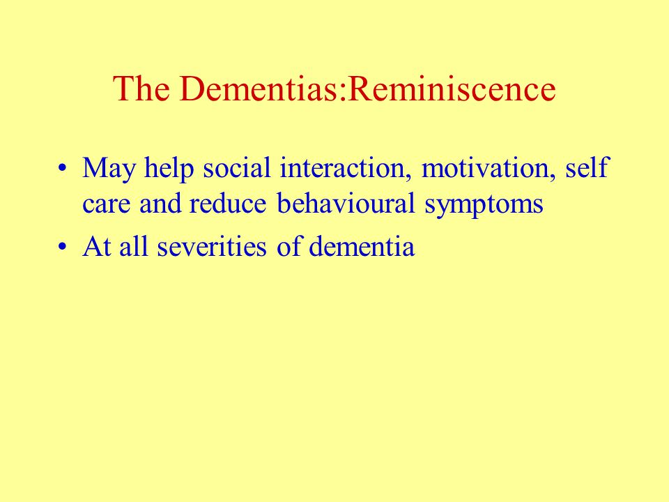 The Dementias:Reminiscence May help social interaction, motivation, self care and reduce behavioural symptoms At all severities of dementia