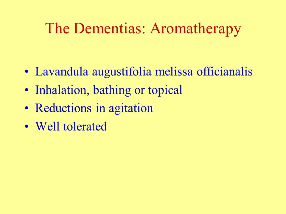 The Dementias: Aromatherapy Lavandula augustifolia melissa officianalis Inhalation, bathing or topical Reductions in agitation Well tolerated