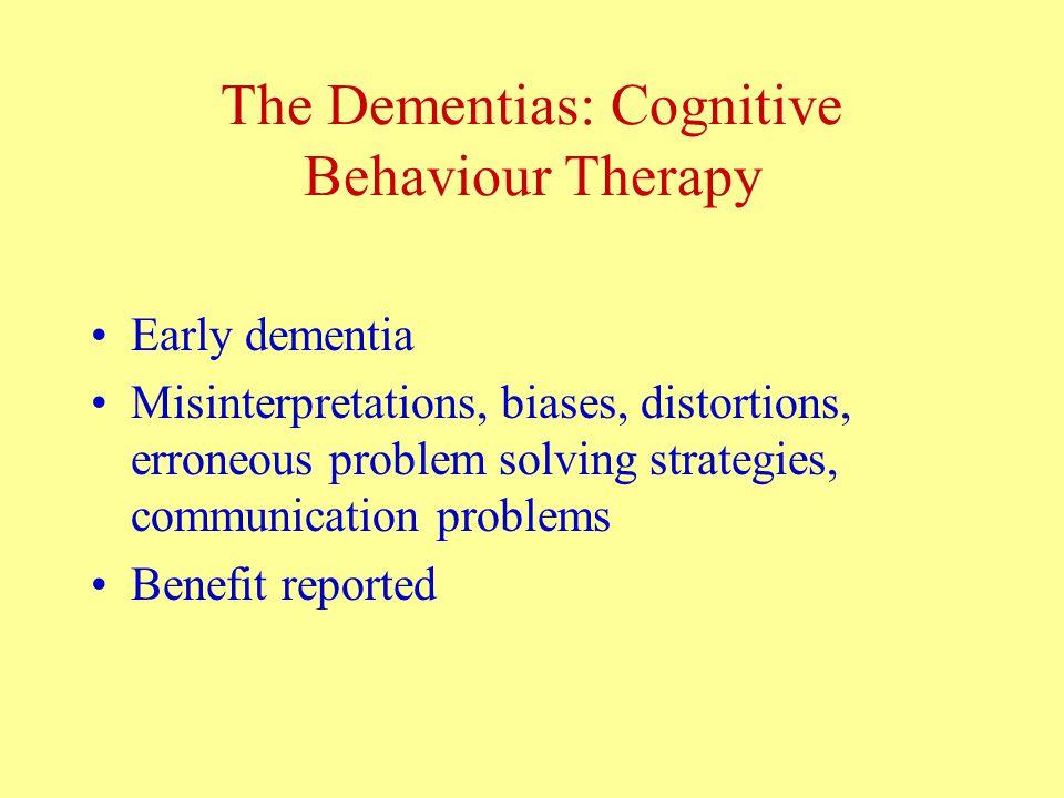 The Dementias: Cognitive Behaviour Therapy Early dementia Misinterpretations, biases, distortions, erroneous problem solving strategies, communication problems Benefit reported