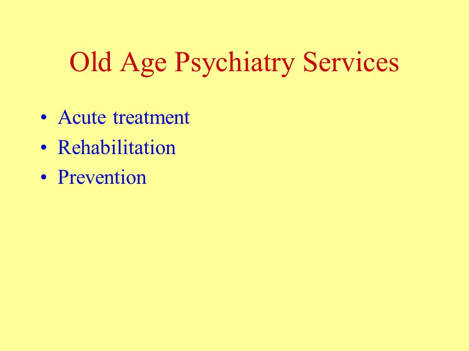 Old Age Psychiatry Services Acute treatment Rehabilitation Prevention