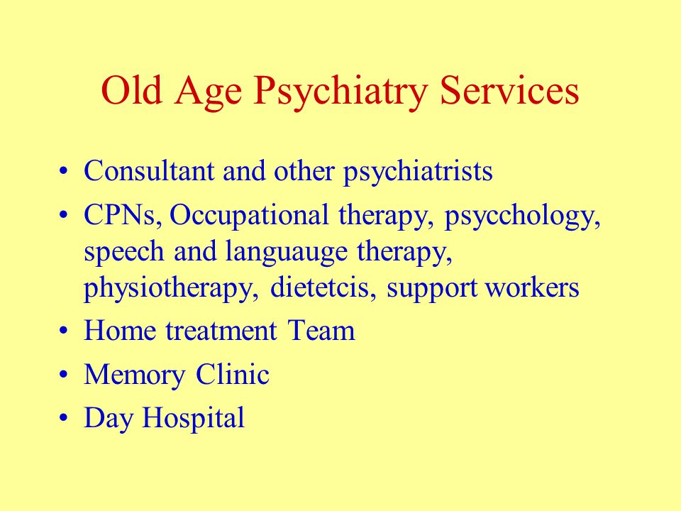 Old Age Psychiatry Services Consultant and other psychiatrists CPNs, Occupational therapy, psycchology, speech and languauge therapy, physiotherapy, dietetcis, support workers Home treatment Team Memory Clinic Day Hospital