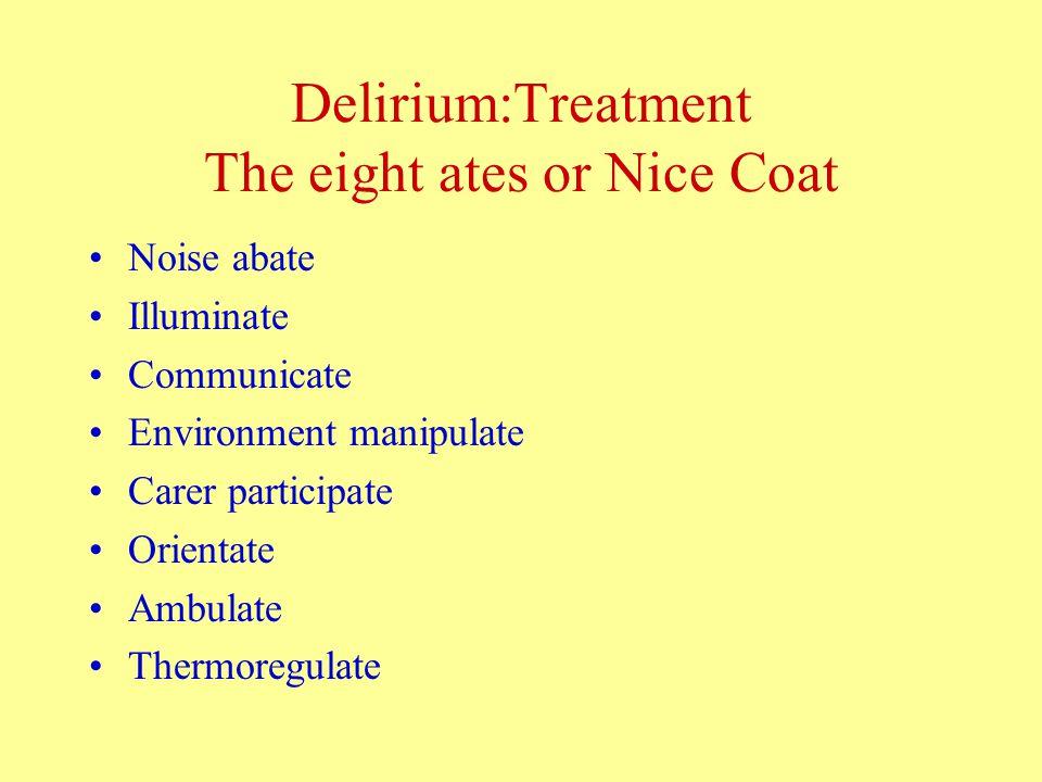 Delirium:Treatment The eight ates or Nice Coat Noise abate Illuminate Communicate Environment manipulate Carer participate Orientate Ambulate Thermoregulate