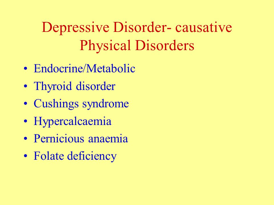 Depressive Disorder- causative Physical Disorders Endocrine/Metabolic Thyroid disorder Cushings syndrome Hypercalcaemia Pernicious anaemia Folate deficiency