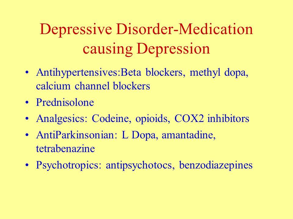 Depressive Disorder-Medication causing Depression Antihypertensives:Beta blockers, methyl dopa, calcium channel blockers Prednisolone Analgesics: Codeine, opioids, COX2 inhibitors AntiParkinsonian: L Dopa, amantadine, tetrabenazine Psychotropics: antipsychotocs, benzodiazepines