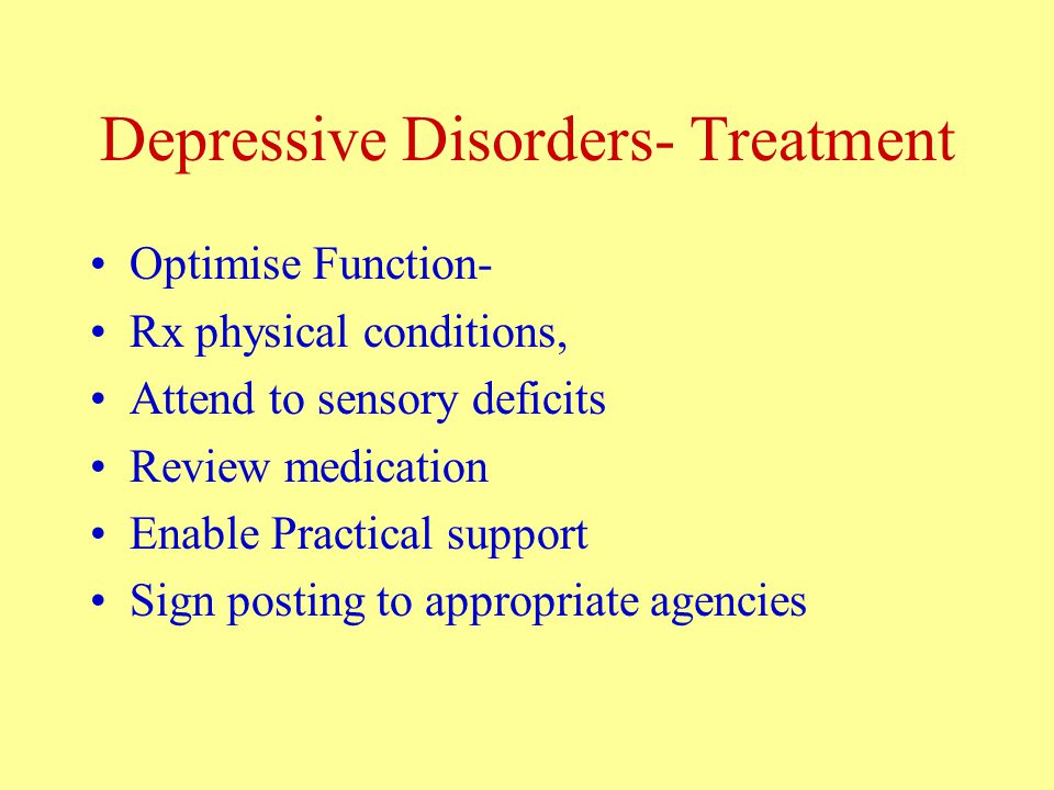 Depressive Disorders- Treatment Optimise Function- Rx physical conditions, Attend to sensory deficits Review medication Enable Practical support Sign posting to appropriate agencies