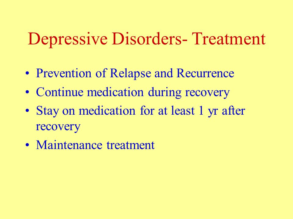 Depressive Disorders- Treatment Prevention of Relapse and Recurrence Continue medication during recovery Stay on medication for at least 1 yr after recovery Maintenance treatment
