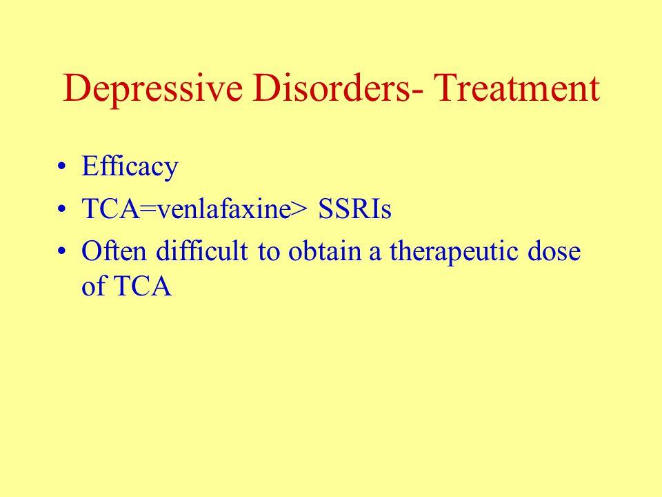 Depressive Disorders- Treatment Efficacy TCA=venlafaxine> SSRIs Often difficult to obtain a therapeutic dose of TCA