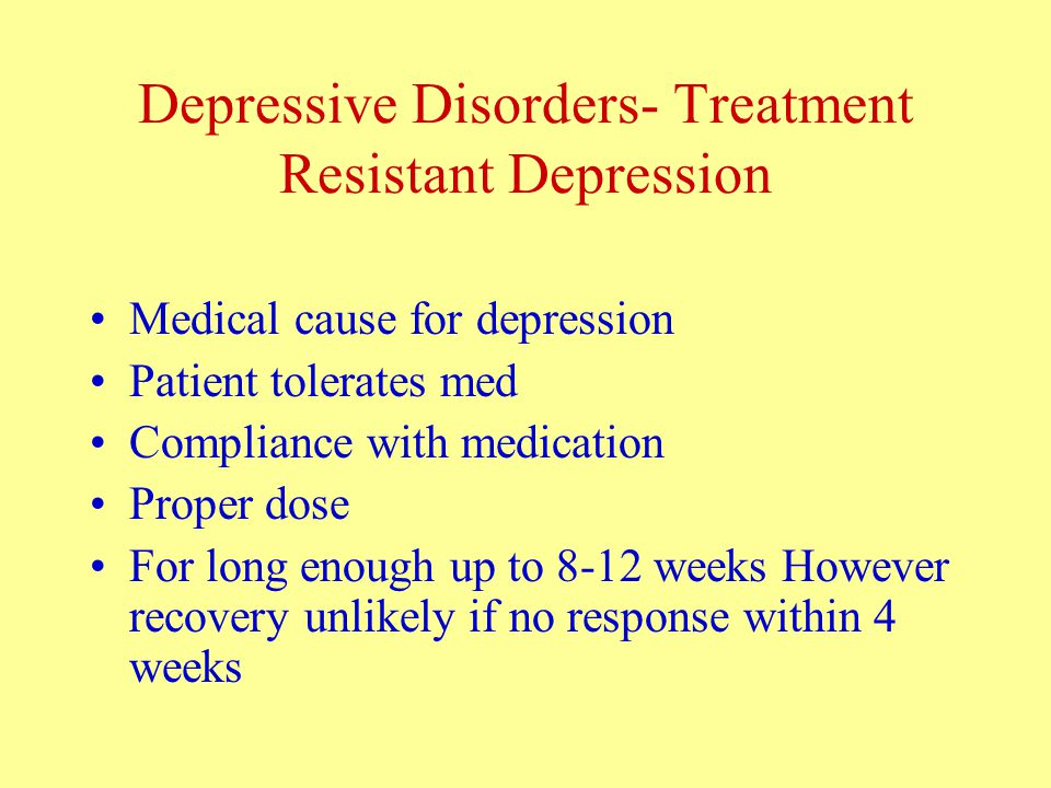 Depressive Disorders- Treatment Resistant Depression Medical cause for depression Patient tolerates med Compliance with medication Proper dose For long enough up to 8-12 weeks However recovery unlikely if no response within 4 weeks