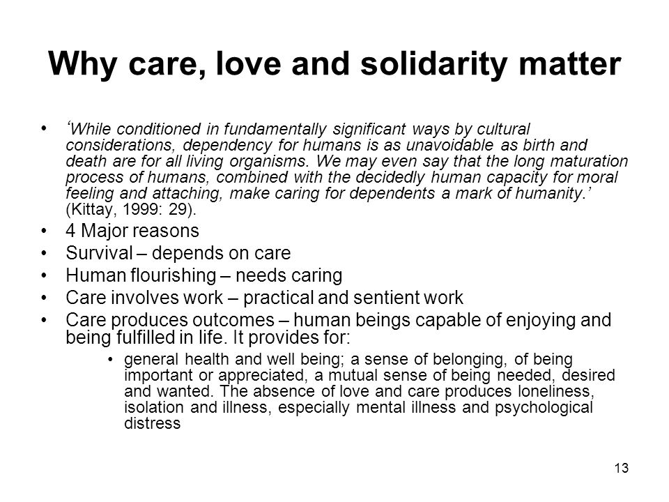 13 Why care, love and solidarity matter ' While conditioned in fundamentally significant ways by cultural considerations, dependency for humans is as unavoidable as birth and death are for all living organisms.