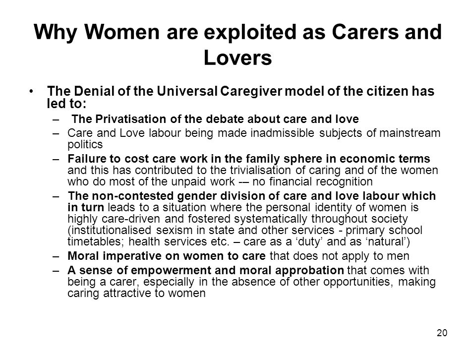 20 Why Women are exploited as Carers and Lovers The Denial of the Universal Caregiver model of the citizen has led to: – The Privatisation of the debate about care and love –Care and Love labour being made inadmissible subjects of mainstream politics –Failure to cost care work in the family sphere in economic terms and this has contributed to the trivialisation of caring and of the women who do most of the unpaid work -– no financial recognition –The non-contested gender division of care and love labour which in turn leads to a situation where the personal identity of women is highly care-driven and fostered systematically throughout society (institutionalised sexism in state and other services - primary school timetables; health services etc.