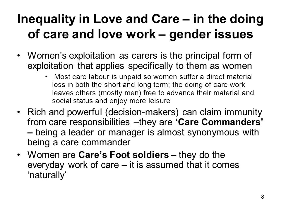 8 Inequality in Love and Care – in the doing of care and love work – gender issues Women's exploitation as carers is the principal form of exploitation that applies specifically to them as women Most care labour is unpaid so women suffer a direct material loss in both the short and long term; the doing of care work leaves others (mostly men) free to advance their material and social status and enjoy more leisure Rich and powerful (decision-makers) can claim immunity from care responsibilities –they are 'Care Commanders' – being a leader or manager is almost synonymous with being a care commander Women are Care's Foot soldiers – they do the everyday work of care – it is assumed that it comes 'naturally'