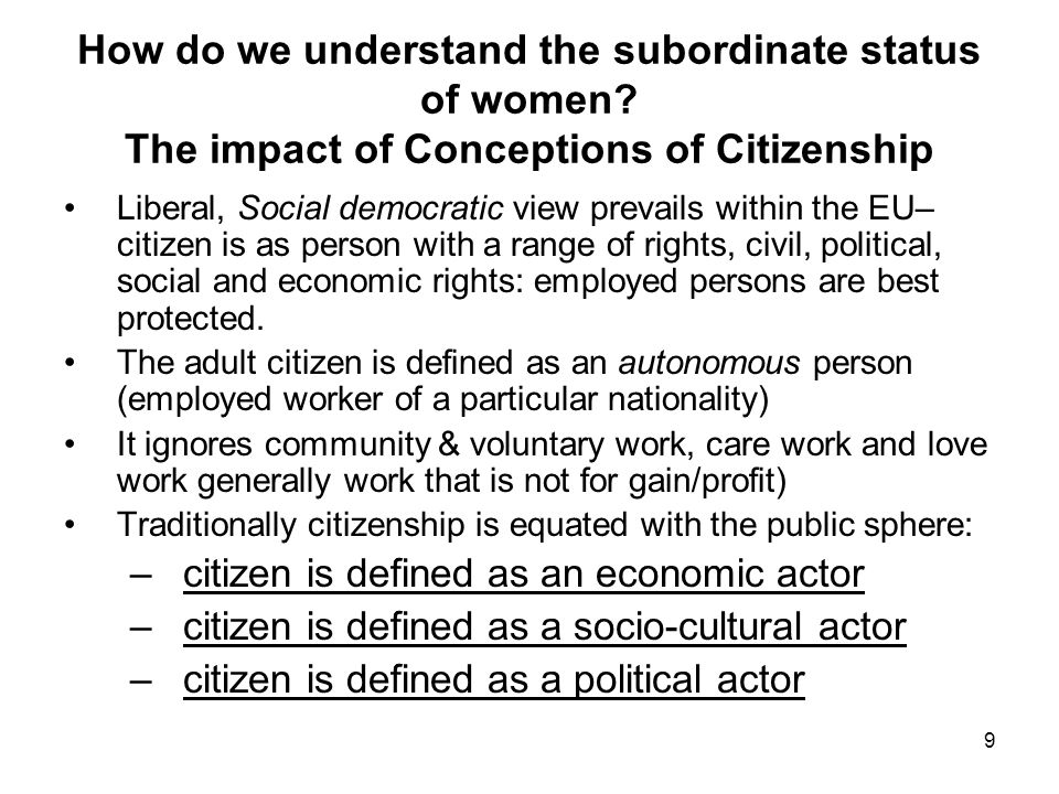 10 Problems with Liberal conceptions of Citizenship for Women Ignores the reality of dependency and interdependency Implicitly and often explicitly equate citizenship with being a 'paid worker' – not everyone can be employed and all of us are not employed for much of our lives Silence on the reality of human dependency and interdependency: in so doing it is silent on much of the care and love work that women do without pay and that leaves they vulnerable to the control and abuse of others Feminist Egalitarian perspective – emphasises the fact that the citizen is also a U niversal caregiver and care receiver – a person who has citizenship with or without paid employment –based on a relational rather than autonomous view of the person – sees the citizen as independent, interdependent and dependent