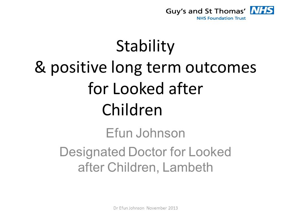 Stability & positive long term outcomes for Looked after Children Efun Johnson Designated Doctor for Looked after Children, Lambeth Dr Efun Johnson No