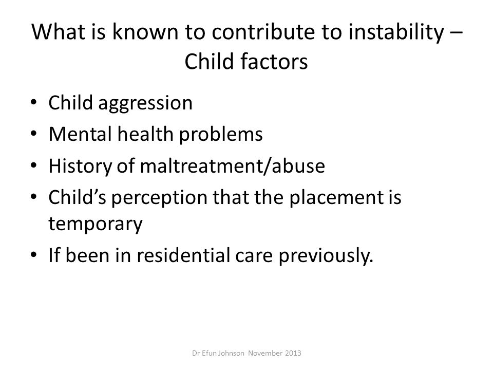 What is known to contribute to instability – Child factors Child aggression Mental health problems History of maltreatment/abuse Child's perception th
