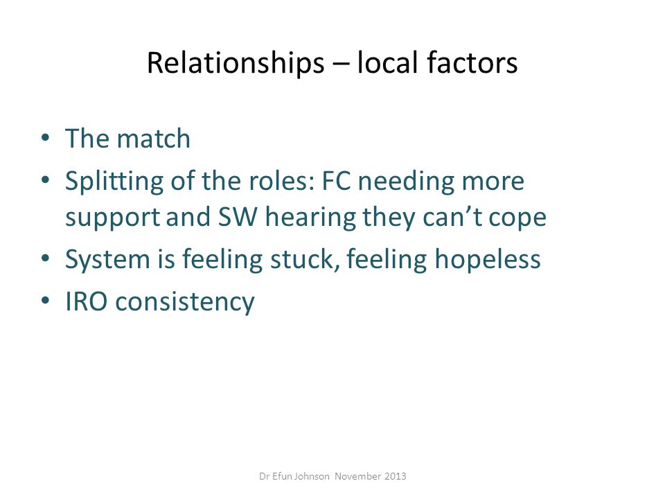 Relationships – local factors The match Splitting of the roles: FC needing more support and SW hearing they can't cope System is feeling stuck, feelin