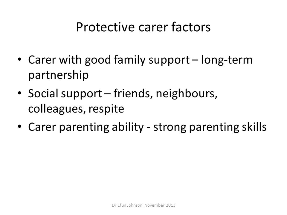 Protective carer factors Carer with good family support – long-term partnership Social support – friends, neighbours, colleagues, respite Carer parent