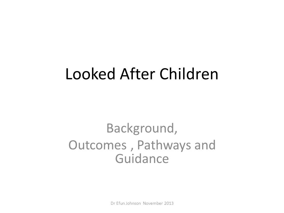 Looked After Children Background, Outcomes, Pathways and Guidance Dr Efun Johnson November 2013