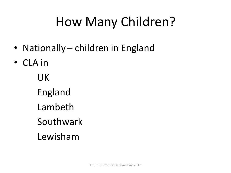 How Many Children? Nationally – children in England CLA in UK England Lambeth Southwark Lewisham Dr Efun Johnson November 2013