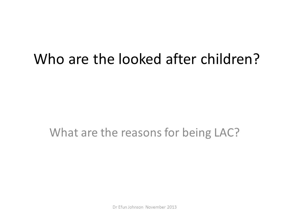 Who are the looked after children? What are the reasons for being LAC? Dr Efun Johnson November 2013