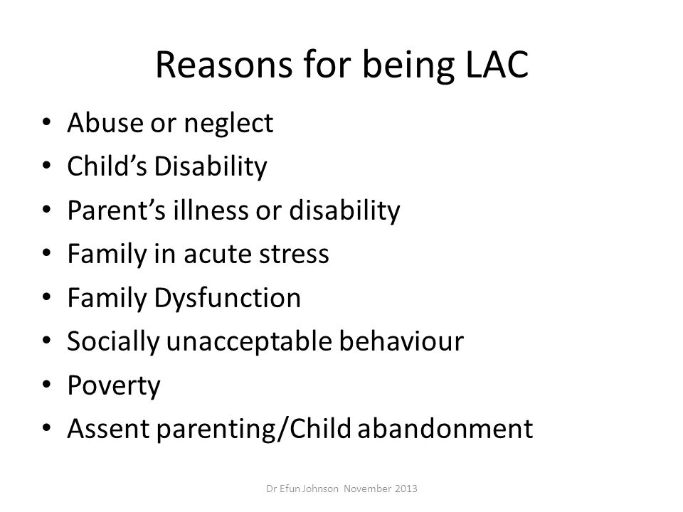 Reasons for being LAC Abuse or neglect Child's Disability Parent's illness or disability Family in acute stress Family Dysfunction Socially unacceptab