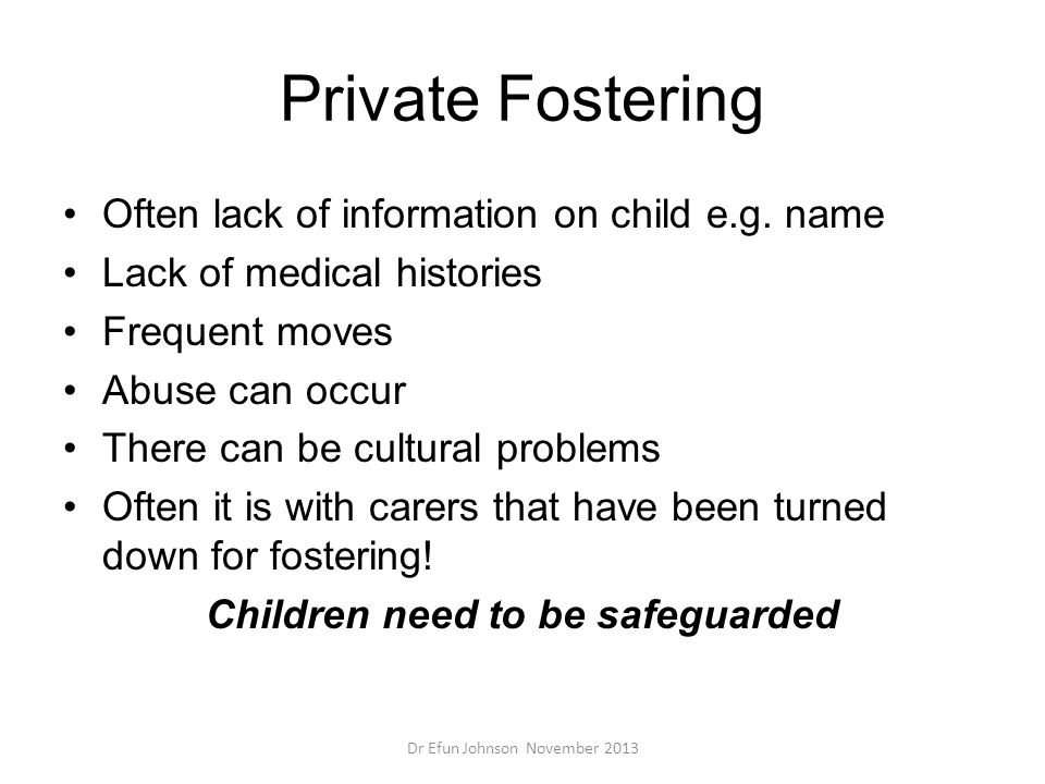 Private Fostering Often lack of information on child e.g. name Lack of medical histories Frequent moves Abuse can occur There can be cultural problems