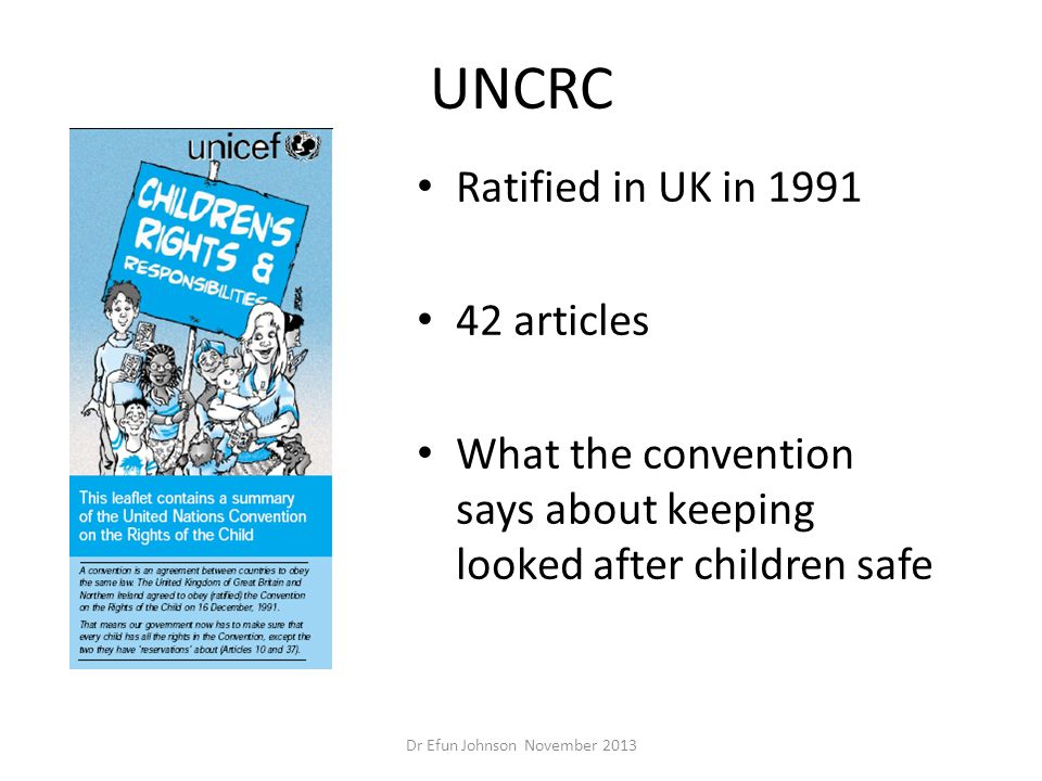 UNCRC Ratified in UK in 1991 42 articles What the convention says about keeping looked after children safe Dr Efun Johnson November 2013