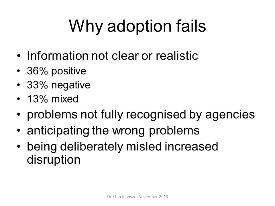 Why adoption fails Information not clear or realistic 36% positive 33% negative 13% mixed problems not fully recognised by agencies anticipating the w