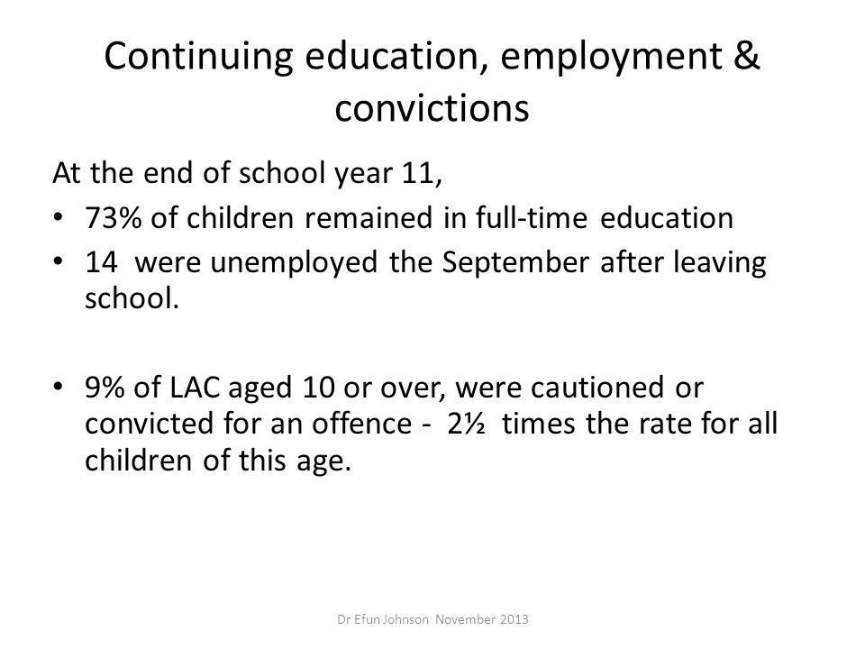 Continuing education, employment & convictions At the end of school year 11, 73% of children remained in full-time education 14 were unemployed the Se