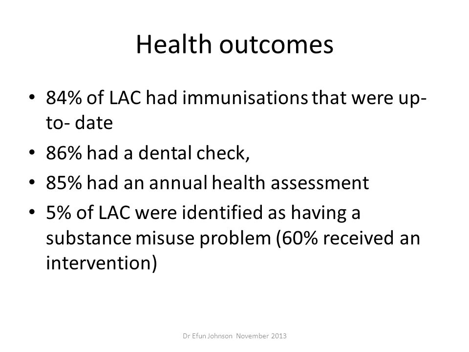 Health outcomes 84% of LAC had immunisations that were up- to- date 86% had a dental check, 85% had an annual health assessment 5% of LAC were identif