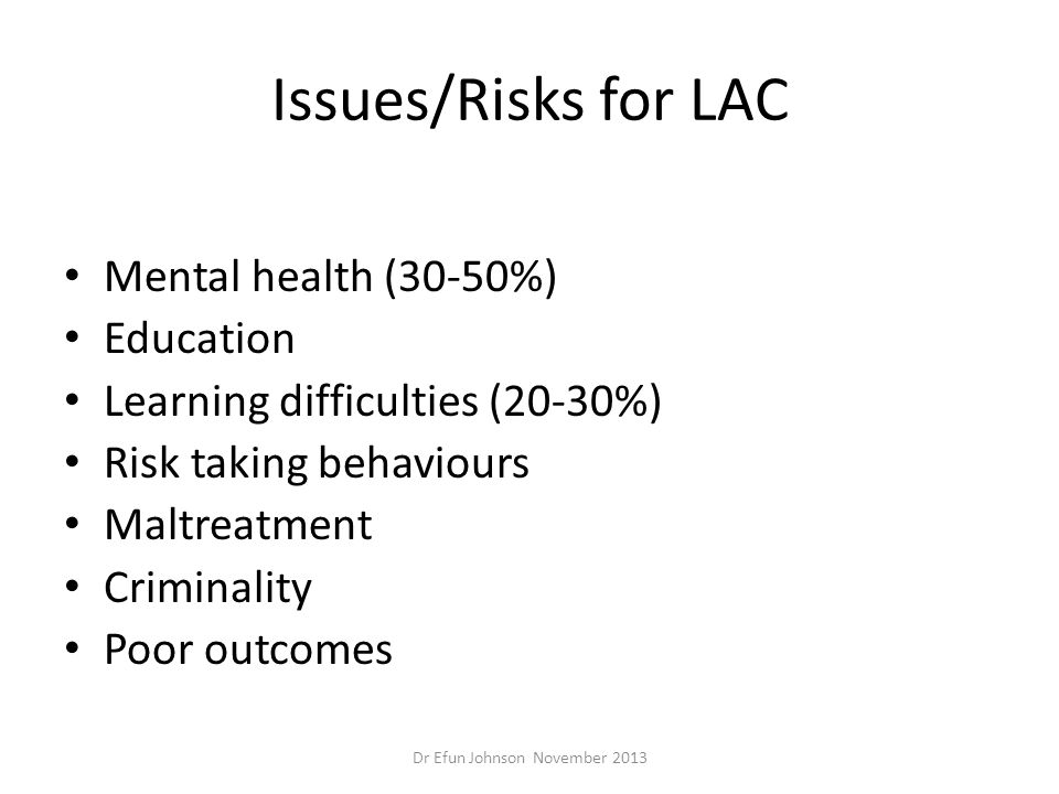 Issues/Risks for LAC Mental health (30-50%) Education Learning difficulties (20-30%) Risk taking behaviours Maltreatment Criminality Poor outcomes Dr
