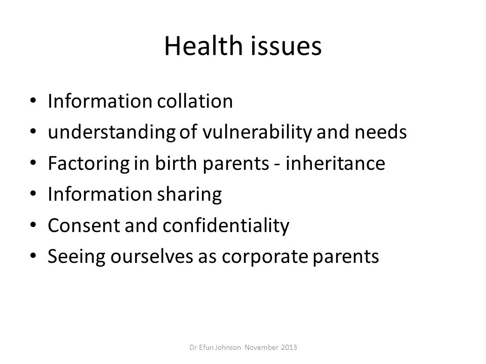 Health issues Information collation understanding of vulnerability and needs Factoring in birth parents - inheritance Information sharing Consent and