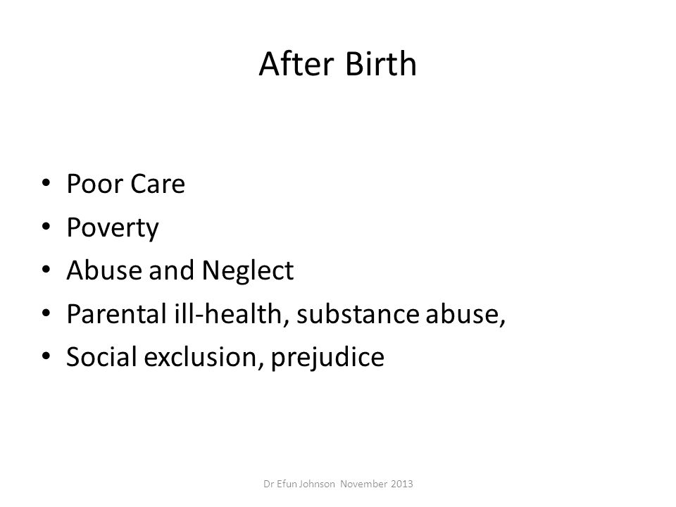 After Birth Poor Care Poverty Abuse and Neglect Parental ill-health, substance abuse, Social exclusion, prejudice Dr Efun Johnson November 2013