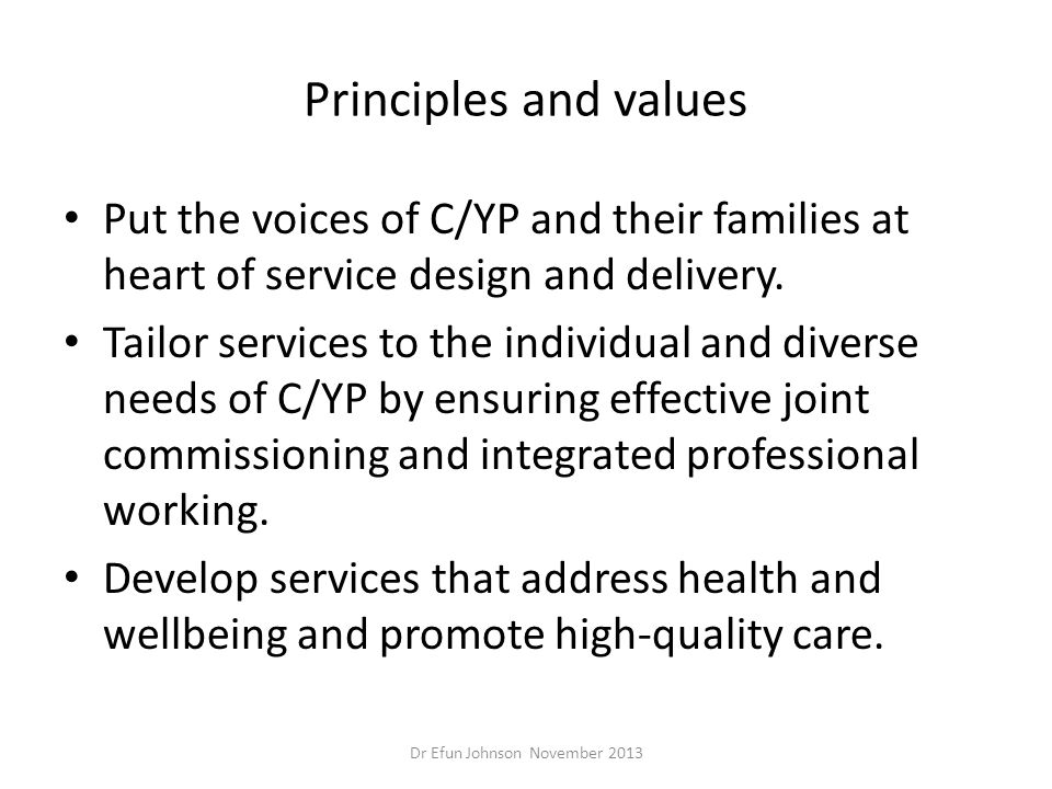 Principles and values Put the voices of C/YP and their families at heart of service design and delivery. Tailor services to the individual and diverse