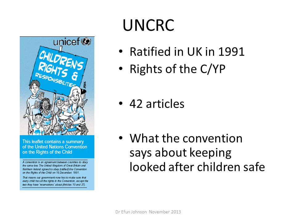 UNCRC Ratified in UK in 1991 Rights of the C/YP 42 articles What the convention says about keeping looked after children safe Dr Efun Johnson November