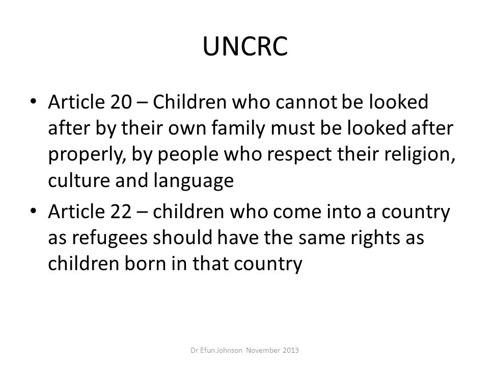 UNCRC Article 20 – Children who cannot be looked after by their own family must be looked after properly, by people who respect their religion, cultur