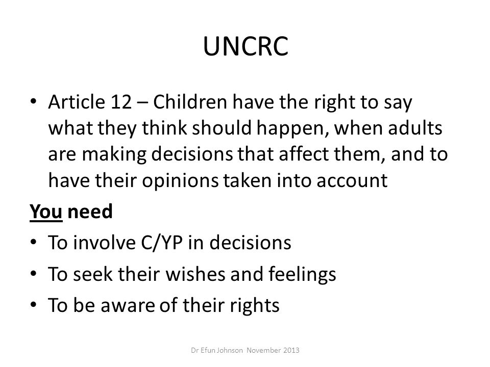 UNCRC Article 12 – Children have the right to say what they think should happen, when adults are making decisions that affect them, and to have their