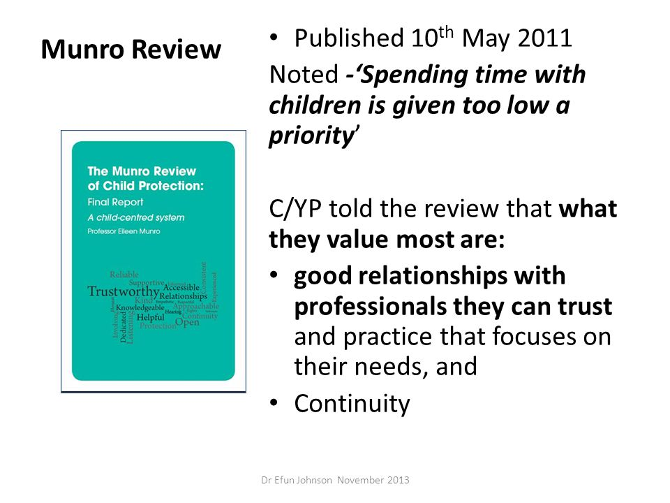 Munro Review Published 10 th May 2011 Noted -'Spending time with children is given too low a priority' C/YP told the review that what they value most
